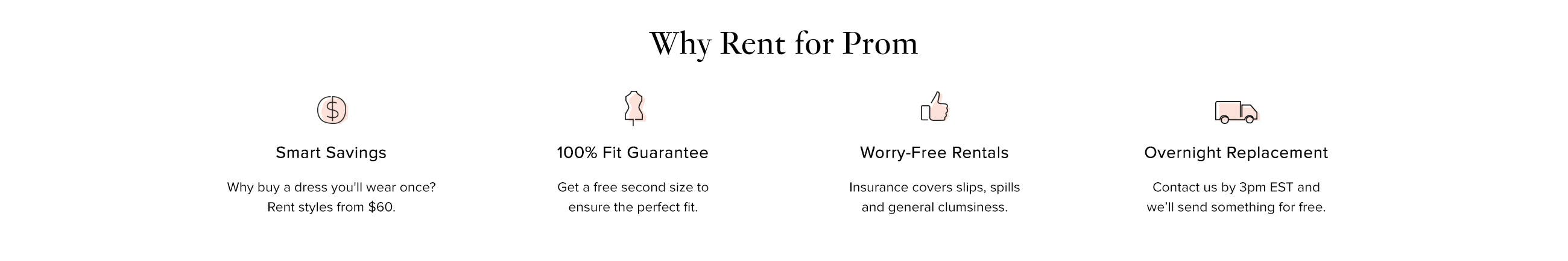 Why Rent your Dress for Prom? Smart Savings. 100% Fit Guarantee. Worry-Free Rentals. Free Backup Size,