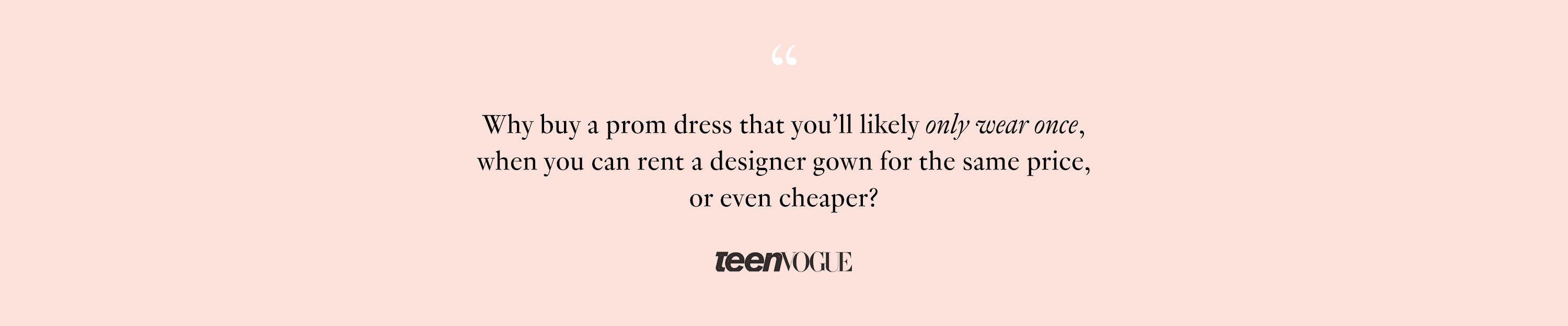 TeenVogue Article Quote: Why buy a prom dress that you'll likely only wear once, when you can rent a designer gown for the same price, or even cheaper?